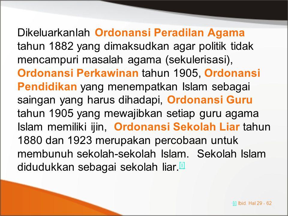 Dikeluarkanlah Ordonansi Peradilan Agama tahun 1882 yang dimaksudkan agar politik tidak mencampuri masalah agama (sekulerisasi), Ordonansi Perkawinan tahun 1905, Ordonansi Pendidikan yang menempatkan Islam sebagai saingan yang harus dihadapi, Ordonansi Guru tahun 1905 yang mewajibkan setiap guru agama Islam memiliki ijin, Ordonansi Sekolah Liar tahun 1880 dan 1923 merupakan percobaan untuk membunuh sekolah-sekolah Islam. Sekolah Islam didudukkan sebagai sekolah liar.[i]